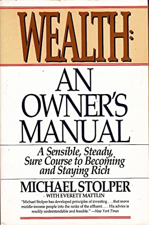 WEALTH. AN OWNER'S MANUAL. A Sensible, Steady, Sure Course to Becoming and Staying Rich.
