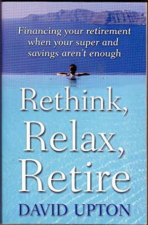 RETHINK, RELAX, RETIRE. Financing Your Retirement When Your Super & Savings Aren't Enough.