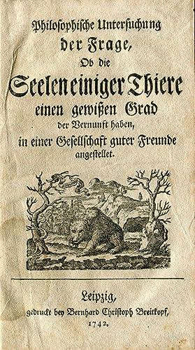Philosophische Untersuchung der Frage, ob die Seelen einiger Thiere einen gewissen Grad der ...