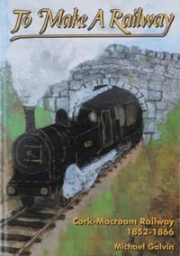 TO MAKE A RAILWAY : Cork-Macroom Railway: GALVIN MICHAEL