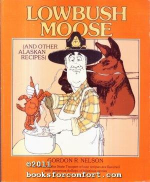 Lowbush Moose (And Other Alaskan Recipes): Gordon R Nelson