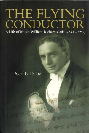 The Flying Conductor: A Life of Music - William Richard Cade (1883-1957)