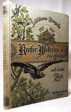Kaiser Wilhelm der Große und seine Zeit. Jubel-Ausgabe zur hundertjährigen Gedä...