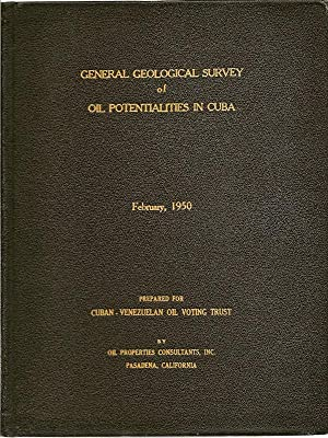 General Geological Survey of Oil Potentialities in Cuba, February 1950: Oil Properties Consultants,...
