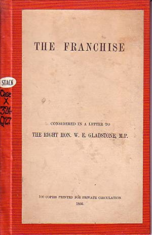 The Franchise Considered in a Letter to The Right Hon. W.E. Gladstone, M.P.: Quaritch. Bernard