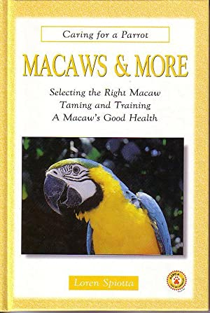 Macaws & More - Caring For a Parrot, Selecting the Right Macaw, Taming and Training, A Macaw&#...