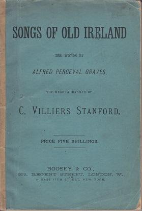 Songs of Old Ireland. A Collection of Fifty Irish Melodies: Graves, Alfred Perceval / Stanford, C. ...