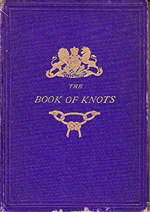 The Book of Knots - Being a Complete Treatise on the Art of Cordage, Illustrated By 172 Diagrams ...