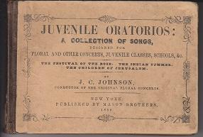 Juvenile Oratorios: A Collection of Songs, Designed for Floral and Other Concerts, Juvenile Class...