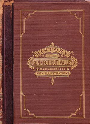 History of the Connecticut Valley in Massachusetts, With Illustrations and Biographical Sketches of...