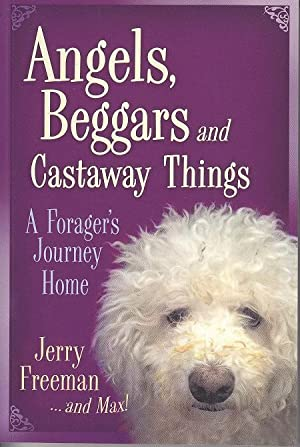 Angels, Beggars and Castaway Things. A Foragers Journey Home [SIGNED, 1st Edition]