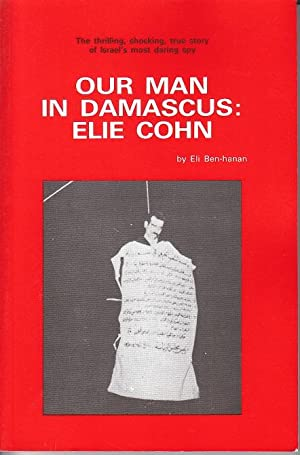 Our Man in Damascus: Elie Cohn. The Thrilling, Shocking, True Story of Israel's Most Daring Spy