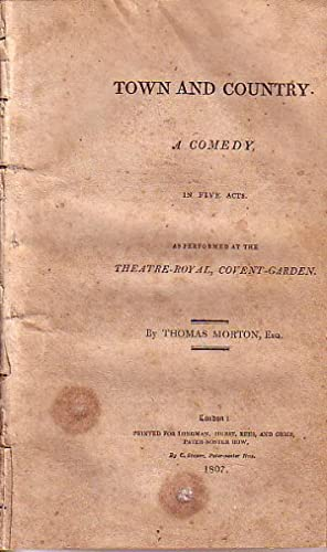 Town and Country. A Comedy, in Five Acts as Performed at the Theatre-Royal, Covent-Garden: Morton, ...