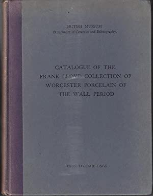 Catalogue of the Frank Lloyd Collection of Worcester Porcelain of the Wall Period Presented By Mr. ...