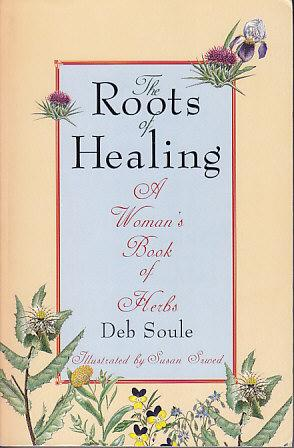 The Roots of Healing - A Woman's Book of Herbs - SIGNED COPY: Soule, Deb