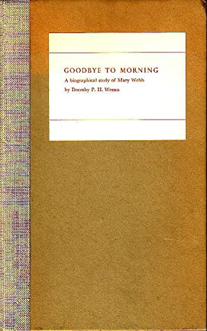 Goodbye to Morning - A Biographical Study of Mary Webb: Wrenn, Dorothy P.H.