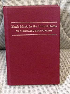 Black Music in the United States, an Annotated Bibliography of Selected Reference and Research Ma...