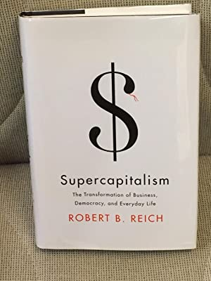 Supercapitalism, the Transformation of Business, Democracy, and: Robert B. Reich