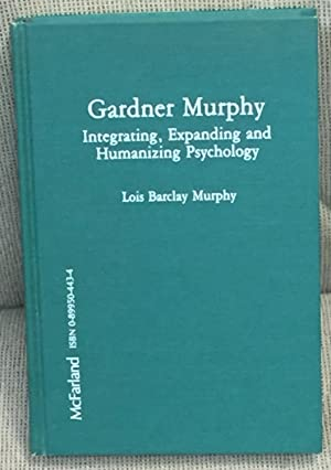 Gardner Murphy, Integrating, Expanding and Humanizing Psychology