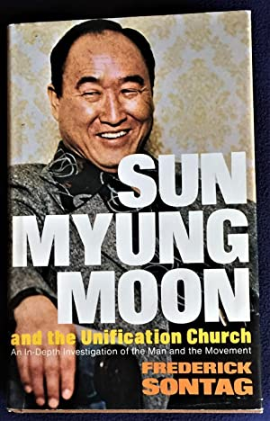 Sun Myung Moon and the Unification Church, an In-Depth Investigation of the Man and the Movement