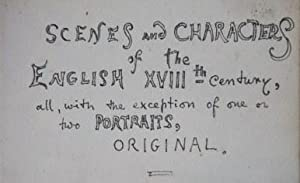 Scenes and Characters of the English XVIIIth Century, all, with the exception of one or two ...