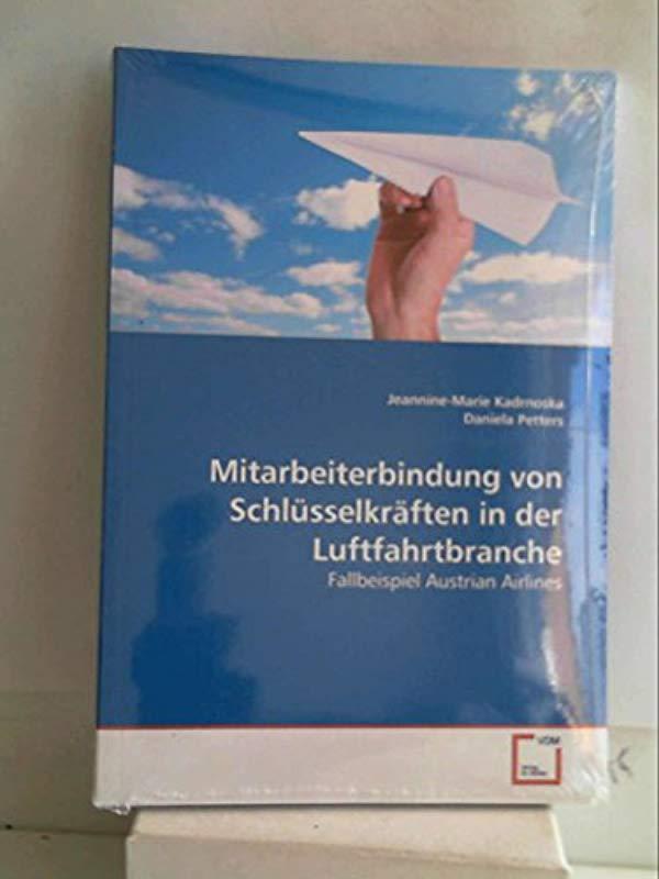 Mitarbeiterbindung von Schlüsselkräften in der Luftfahrtbranche: Fallbeispiel Austrian Airlines - Jeannine-Marie Kadrnoska - Daniela Petters