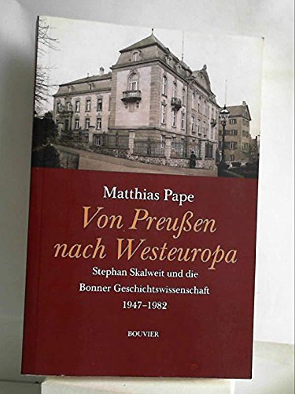 Von Preußen nach Westeuropa: Stefan Skalweit und die Bonner Geschichtswissenschaft 1947-1982 - Matthias Pape