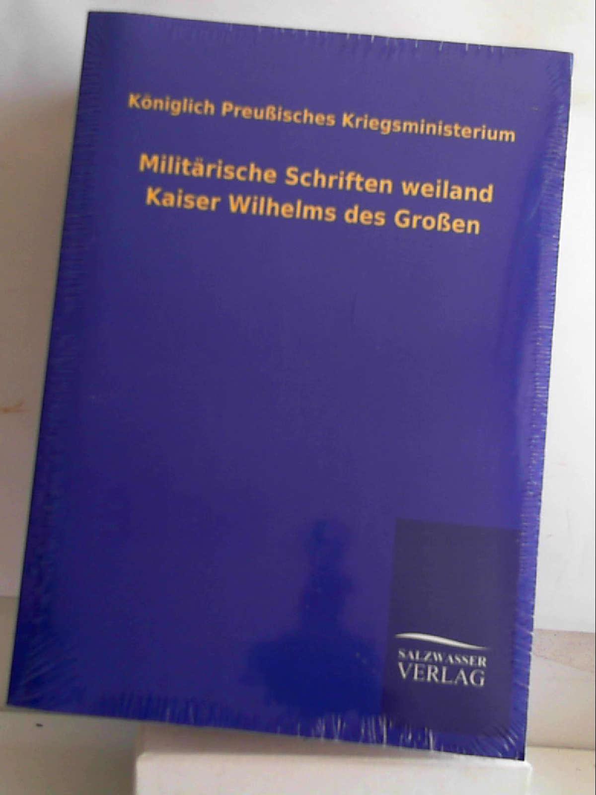 Militärische Schriften weiland Kaiser Wilhelms des Großen: Königlich Preußisches Kriegsministerium
