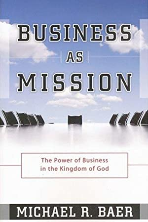 Business as Mission: The Power of Business: Baer, Michael R.