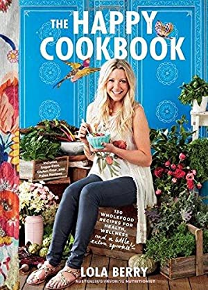 The Happy Cookbook: 130 Wholefood Recipes for: Berry, Lola