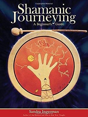 Shamanic Journeying: A Beginner's Guide: Ingerman, Sandra