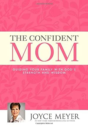 The Confident Mom: Guiding Your Family with: Meyer, Joyce
