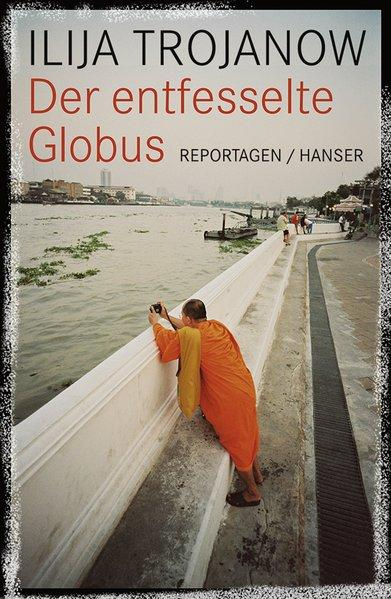 Der entfesselte Globus: Reportagen: Trojanow, Ilija: