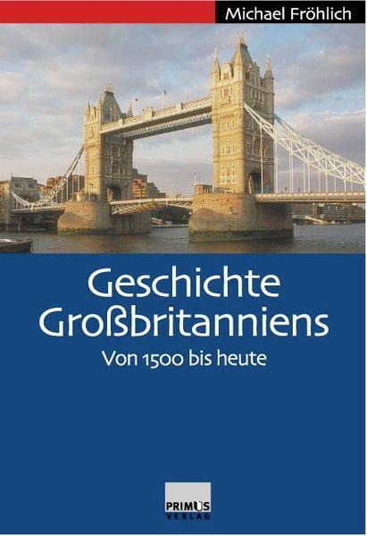 Geschichte Großbritanniens. Von 1500 bis heute.: Fröhlich, Michael:
