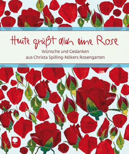 Heute grüßt dich eine Rose: Wünsche und Gedanken aus Christa Spilling-Nökers Rosengarten - Spilling-Nöker, Christa