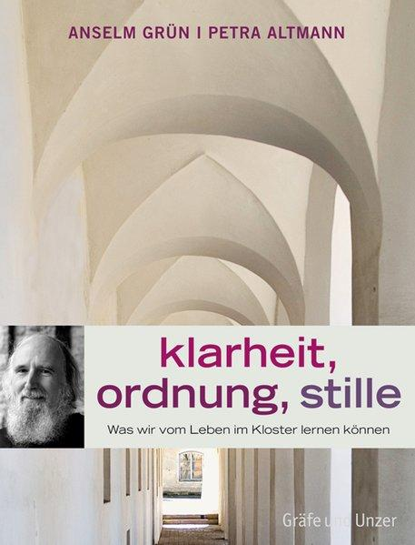 Klarheit, Ordnung, Stille. Was wir vom Leben im Kloster lernen können - Altmann, Petra und Anselm Grün