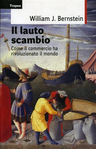 Il lauto scambio. Come il commercio ha rivoluzionato il mondo. - Bernstein,William J.
