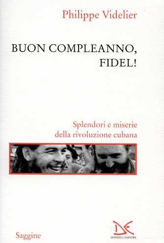 Buon compleanno, Fidel! Splendori e miserie della rivoluzione cubana. - Videlier,Philippe.