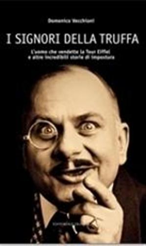 I signori della truffa. L'uomo che vendette la Tour Eiffel e altre incredibili storie di impostura. - Vecchioni,Domenico.