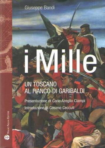 I Mille. Un toscano al fianco di Garibaldi. - Bandi,Giuseppe.