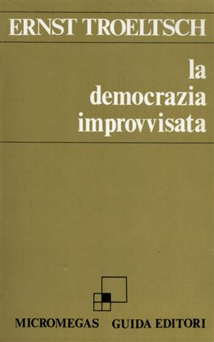 La democrazia improvvisata. La Germania dal 1918: Troeltsch,Ernst.