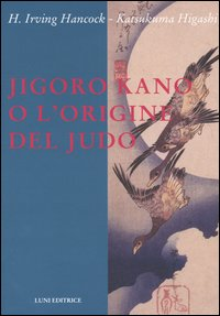 JigoroKano e l'origine del Judo.: Hancock,H.Irving. Higashi,Katsukuma.