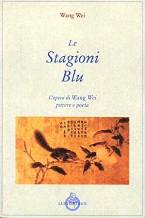 Le stagioni blu. L'opera di Wang Wei poeta e pittore.: Wei,Wang.