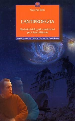 L'antiprofezia. Rivelazioni delle guide extraterrestri per il Terzo Millennio.: Wells,Sixto ...