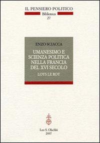 Umanesimo e scienza politica nella Francia del XVI secolo. Loys Le Roy.: Sciacca,Enzo.