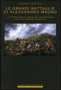Le grandi battaglie di Alessandro Magno. L'inarrestabile marcia del condottiero che non ...
