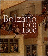 La città e le arti. Bolzano 1700-1800.: Catalogo della Mostra: