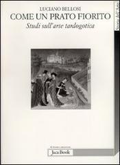 Come un prato fiorito. Studi sull'arte tardogotica.: Bellosi,Luciano.