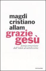 Grazie Gesù. La mia conversione dall'Islam al cattolicesimo.: Allam,Magdi Cristiano.