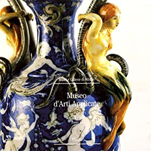 Museo d'Arti Applicate. Le ceramiche. Tomo III.: Anversa,Giulia. Arbace,Luciana. Ausenda,Raffaella